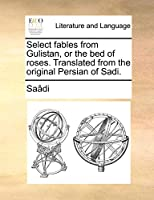 Select Fables from Gulistan, or the Bed of Roses. Translated from the Original Persian of Sadi.