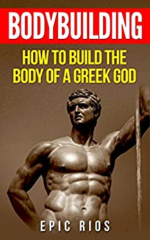 BODYBUILDING: How to Build the Body of a Greek God by [Rios, Epic]