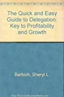 The Quick and Easy Guide to Delegation: Key to Profitability and Growth