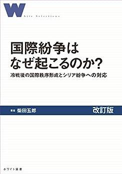 [柴田 五郎]の国際紛争はなぜ起こるのか?: 冷戦後の国際秩序の形成とシリア紛争への対応改訂版