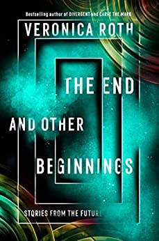 The End and Other Beginnings: Stories from the Future by [Roth, Veronica]