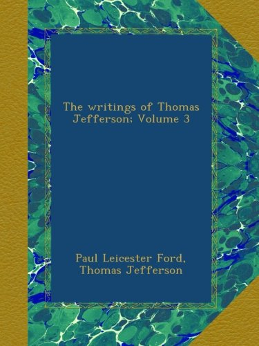 Download The writings of Thomas Jefferson; Volume 3 B00B35Z2U4