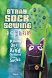 Stray Sock Sewing: Making Unique, Imaginative Sock Dolls Step-by-Step