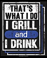 That's What I Do I Grill and I Drink: Blank Lined Notebook Write To Do Lists, Drawing, Meeting Note, Goal Setting, Funny Gifts For Christmas Birthday