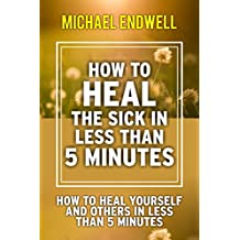 How to Heal the Sick in Less Than 5 Minutes: How to Heal Yourself and Others in Less Than 5 Minutes (Healing Prayer)