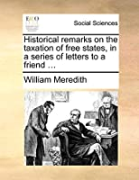 Historical Remarks on the Taxation of Free States, in a Series of Letters to a Friend ...