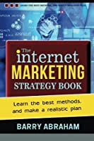 The Internet Marketing Strategy Book: Learn the Best Methods, and Make a Realistic Plan