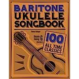 Baritone Ukulele Songbook: 100 All Time Classics