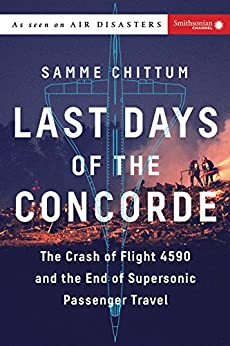 Last Days of the Concorde: The Crash of Flight 4590 and the End of Supersonic Passenger Travel (Air Disasters Book 3) by [Chittum, Samme]