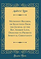 Methodist Records, or Selections from the Journal of the Rev. Andrew Lynn, Designed to Promote Spiritual Christianity (Classic Reprint)