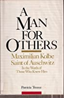 A Man for Others: Maximilian Kolbe, Saint of Auschwitz, In the Words of Those Who Knew Him