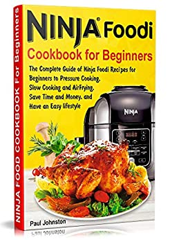 Ninja Foodi Cookbook For Beginners: The Complete Guide of Ninja Foodi Recipes for Beginners to Pressure Cooking, Slow Cooking and Air Frying, Save Time and Money, and Have an Easy lifestyle by [Johnston, Paul]