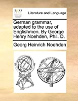 German Grammar, Adapted to the Use of Englishmen. by George Henry Noehden, Phil. D.