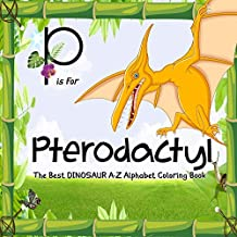 P Is for Pterodactyl: Dinosaur Books : The Best Dinosaur A-Z Alphabet Coloring Book For Kids and Grown-ups!