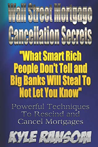 Download Wall Street Mortgage Cancellation Secrets: What Smart Rich People Don't Tell and Big Banks Will Steal to Not Let You Know 1530326990