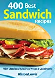 400 Best Sandwich Recipes: From Classics & Burgers to Wraps & Condiments