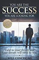 """""""You Are The Success You Are Looking For"""": Yield to Your Dream and Your Dream Will Yield to You"""