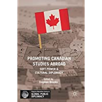 Promoting Canadian Studies Abroad: Soft Power and Cultural Diplomacy (Palgrave Macmillan Series in Global Public Diplomacy)