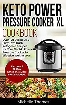 Keto Power Pressure Cooker XL Cookbook: Over 100 Delicious & Easy Low-Carb Ketogenic Recipes for Your Electric Power Pressure Cooker for Effective Weight Loss. Pictures & 21-Day Ketogenic Meal Plan by [Thomas, Michelle]