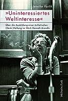 """""""Uninteressiertes Weltinteresse"""": Ueber die Ausbildung einer aesthetischen (Denk-)Haltung im Werk Hannah Arendts"""