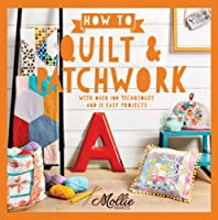 How to Quilt and Patchwork: With over 100 techniques and 15 easy projects