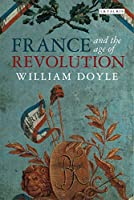 France and the Age of Revolution: Regimes Old and New from Louis XIV to Napoleon Bonaparte (International Library of Historical Studies)