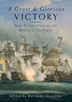 A Great and Glorious Victory: New Perspectives on the Battle of Trafalgar