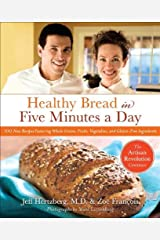 Healthy Bread in Five Minutes a Day: 100 New Recipes Featuring Whole Grains, Fruits, Vegetables, and Gluten-Free Ingredients Kindle Edition