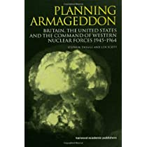 Planning Armageddon: Britain, the United States and the Command of Western Nuclear Forces, 1945-1964 (Routledge Studies in the History of Science, Technology and Medicine)
