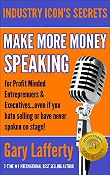 MAKE MORE MONEY SPEAKING...FOR PROFIT MINDED ENTREPRENEURS & EXECUTIVES: even if you hate selling or have never spoken in public before! (INDUSTRY ICON'S SECRETS) by [Lafferty, Gary]