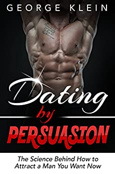 Dating by Persuasion: The Science behind How to Attract a Man You Want Now: How to Attract Men, Dating Advice, How to Get a Guy to Like You (How to Attract ... How to Get a Man to Fall in Love with You) by [Klein, George]