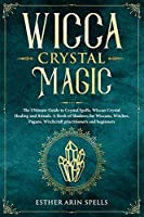 Wicca Crystal Magic: The Ultimate Guide to Crystal Spells, Wiccan Crystal Healing and Rituals. A Book of Shadows for Wiccans, Witches, Pagans, Witchcraft practitioners and beginners.
