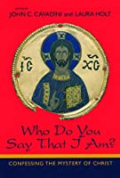 Who Do You Say That I Am?: Confessing the Mystery of Christ