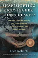 Shapeshifting into Higher Consciousness: Heal and Transform Yourself and Our World with Ancient Shamanic and Modern Methods by Llyn Roberts(2011-06-16)