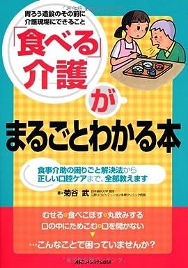 「食べる」介護がまるごとわかる本: 食事介助の困りごと解決法から正しい口腔ケアまで、全部教えます