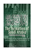 The Formation of Saudi Arabia: The History of the Arabian Peninsula's Unificatio