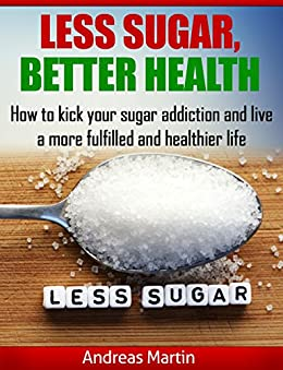 LESS SUGAR, BETTER HEALTH: How to kick your sugar addiction and live a more fulfilled and healthier life by [Martin, Andreas]