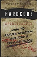 Hardcore Spirituality: How to Refute Atheism and Find a True Religion