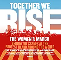 Together We Rise: The Women's March: Behind the Scenes at the Protest Heard Around the World