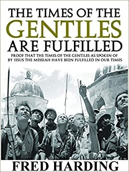 [Harding, Fred]のThe Times of the Gentiles Are Fulfilled: Proof that the Times of the Gentiles have been fulfilled in Our Times (English Edition)