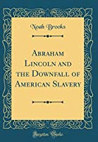 Abraham Lincoln and the Downfall of American Slavery (Classic Reprint)
