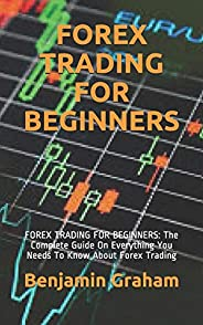 Forex Trading for Beginners: FOREX TRADING FOR BEGINNERS: The Complete Guide On Everything You Needs To Know A