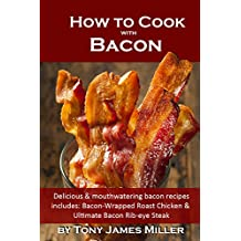 How to Cook with Bacon: Delicious and Mouthwatering Bacon Recipes