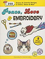 Peace, Love and Embroidery: 250 Groovy & Colorful Designs to Stitch, Share and Wear