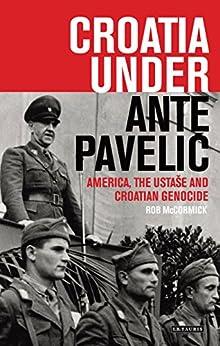 Croatia Under Ante Paveli?: America, the Ustase and Croatian Genocide (International Library of Twentieth Century History Book 73) by [McCormick, Robert B.]