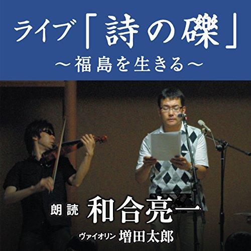 ライブ「詩の礫」~福島を生きる~ | 和合 亮一