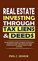 Real Estate Investing Through Tax Liens & Deeds: The Beginner's Guide To Earning Sustainable A Passive Income While Reducing Risks (Traditional Buy & Hold Doesn't Work Anymore)