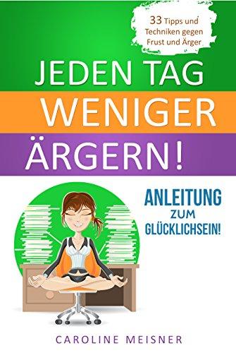 Jeden Tag weniger ärgern: Anleitung zum Glücklichsein! - 33 Tipps und Techniken gegen Frust und Ärger (German Edition)