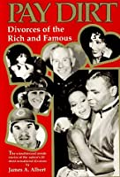 Pay Dirt: Divorces of the Rich and Famous : The Unauthorized Inside Stories of the Nation's 20 Most Sensational Divorces