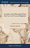 An Analysis of the Philosophical Works of the Late Lord Viscount Bolingbroke